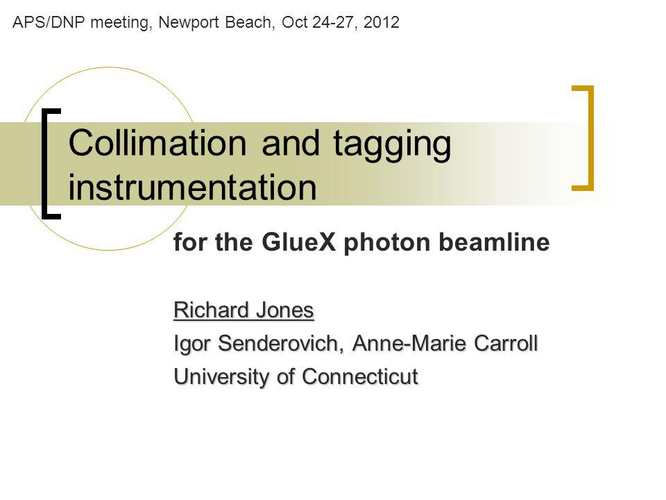 Collimation and tagging instrumentation for the GlueX photon beamline Richard Jones Igor Senderovich, Anne-Marie Carroll University of Connecticut APS/DNP meeting, Newport Beach, Oct 24-27, 2012