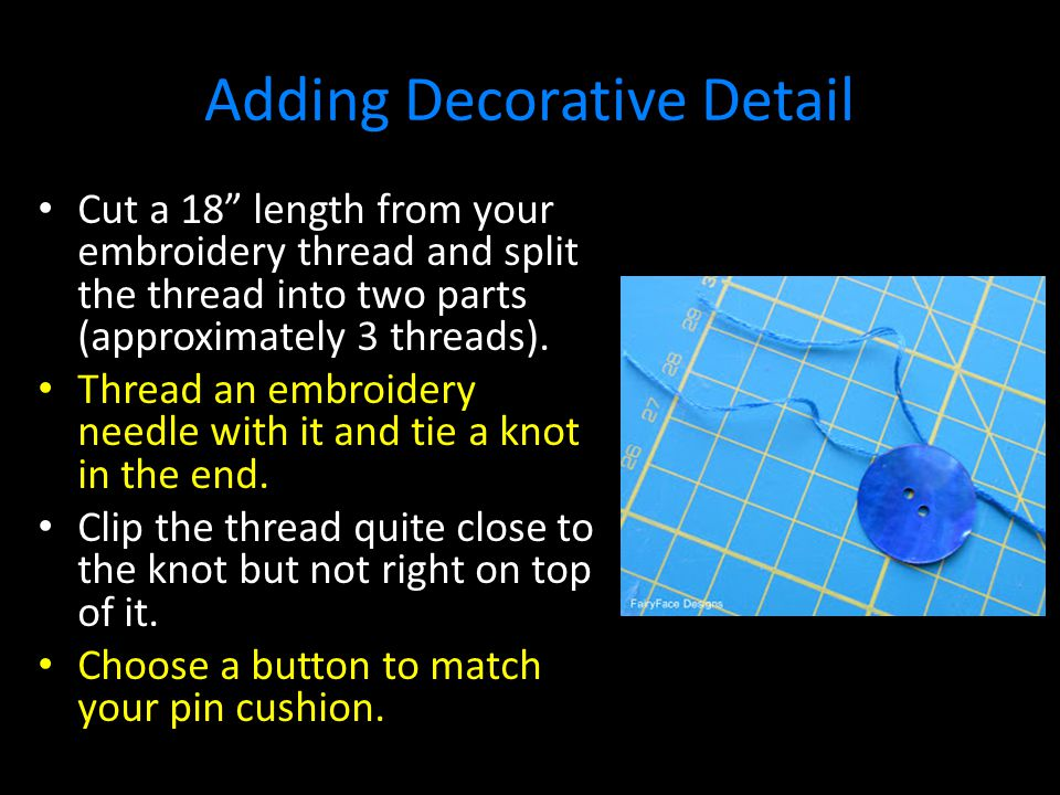 Adding Decorative Detail Cut a 18 length from your embroidery thread and split the thread into two parts (approximately 3 threads).