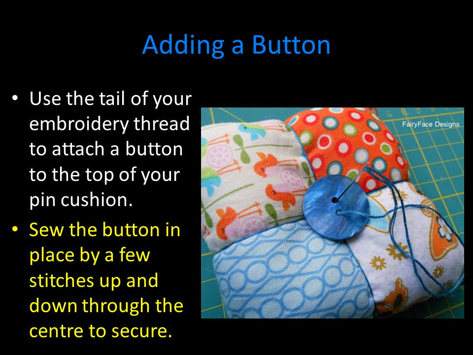 Adding a Button Use the tail of your embroidery thread to attach a button to the top of your pin cushion.