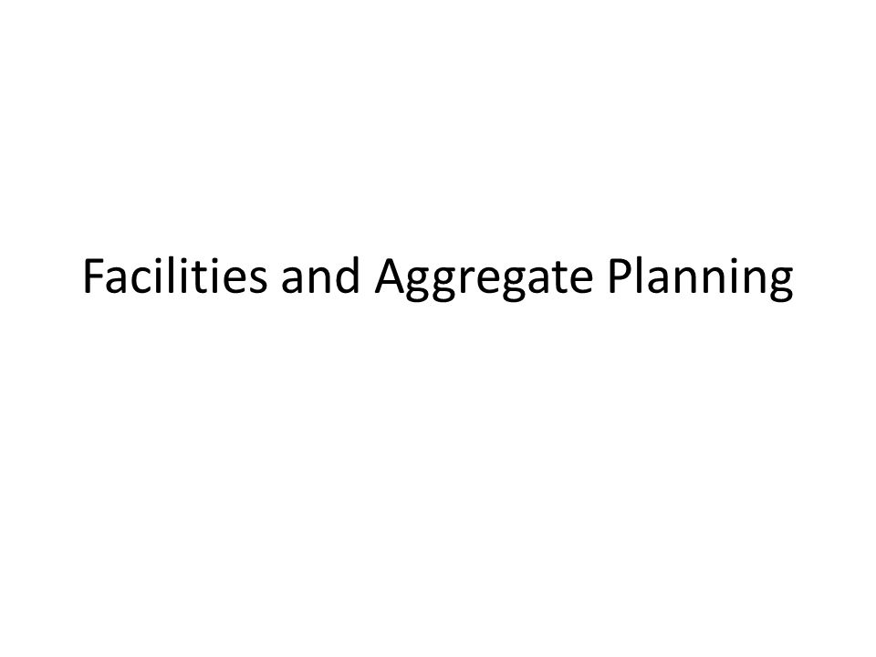 Facilities and Aggregate Planning