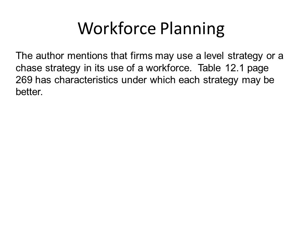 Workforce Planning The author mentions that firms may use a level strategy or a chase strategy in its use of a workforce.