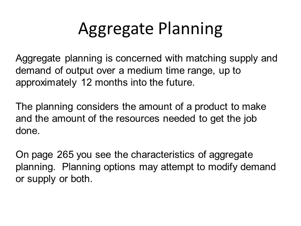 Aggregate Planning Aggregate planning is concerned with matching supply and demand of output over a medium time range, up to approximately 12 months i