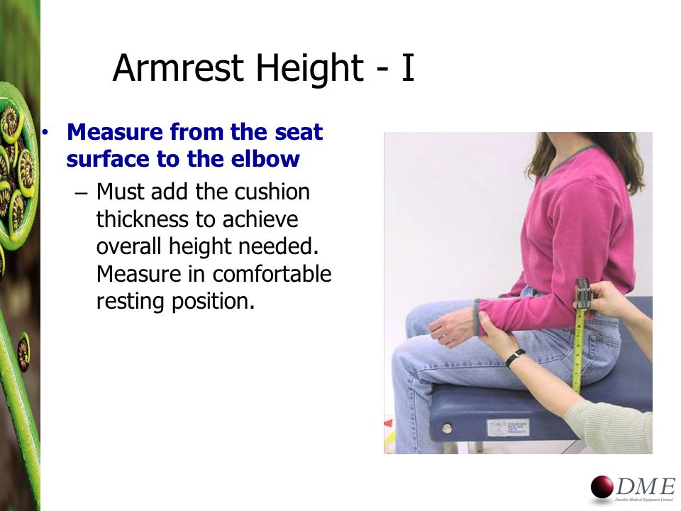 Armrest Height - I Measure from the seat surface to the elbow – Must add the cushion thickness to achieve overall height needed.