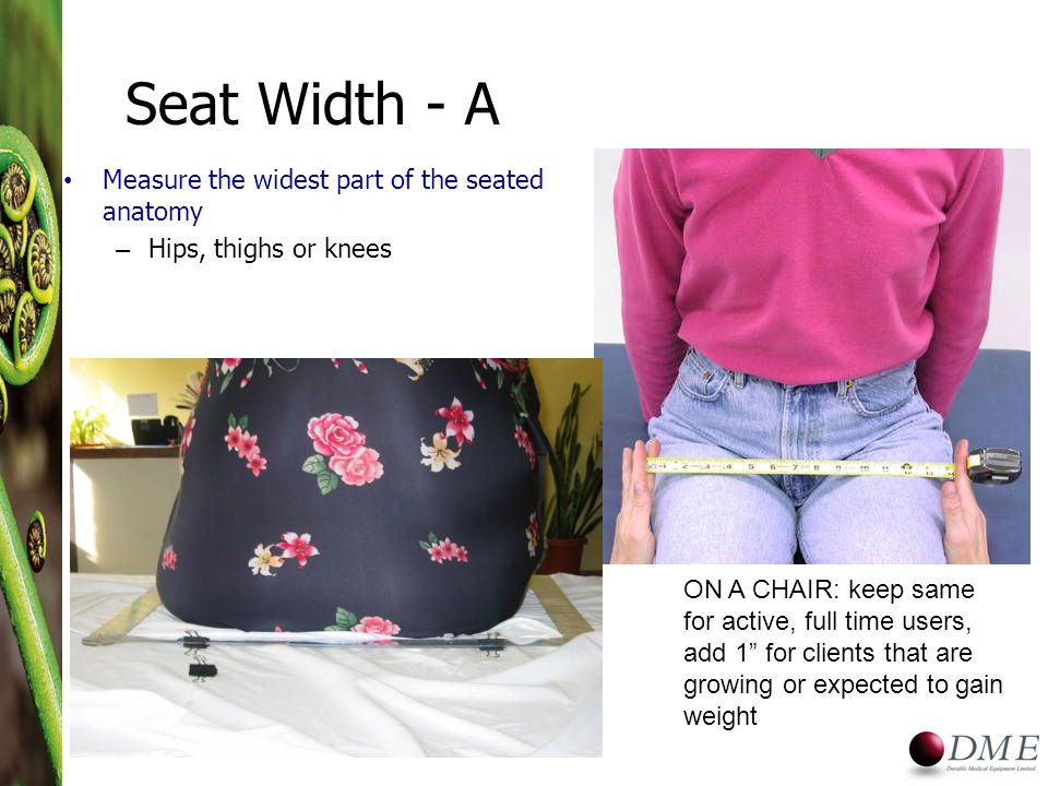 Seat Width - A Measure the widest part of the seated anatomy – Hips, thighs or knees ON A CHAIR: keep same for active, full time users, add 1 for clients that are growing or expected to gain weight