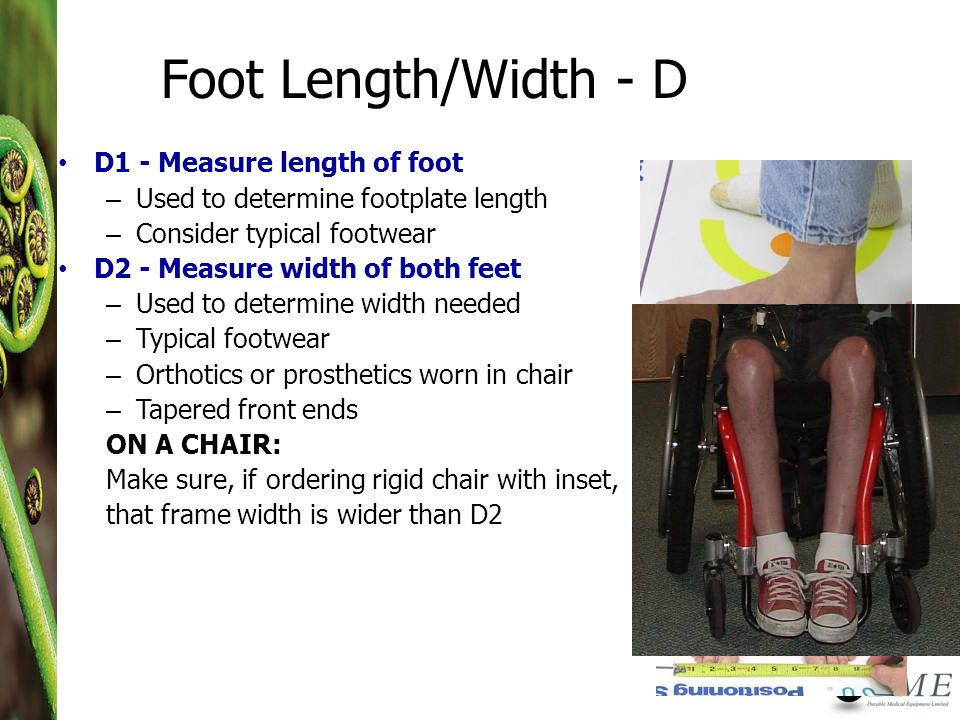 Foot Length/Width - D D1 - Measure length of foot – Used to determine footplate length – Consider typical footwear D2 - Measure width of both feet – Used to determine width needed – Typical footwear – Orthotics or prosthetics worn in chair – Tapered front ends ON A CHAIR: Make sure, if ordering rigid chair with inset, that frame width is wider than D2