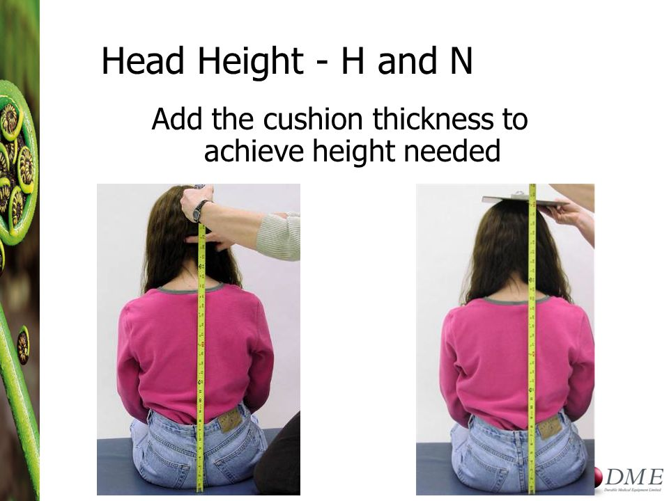 Head Height - H and N Add the cushion thickness to achieve height needed