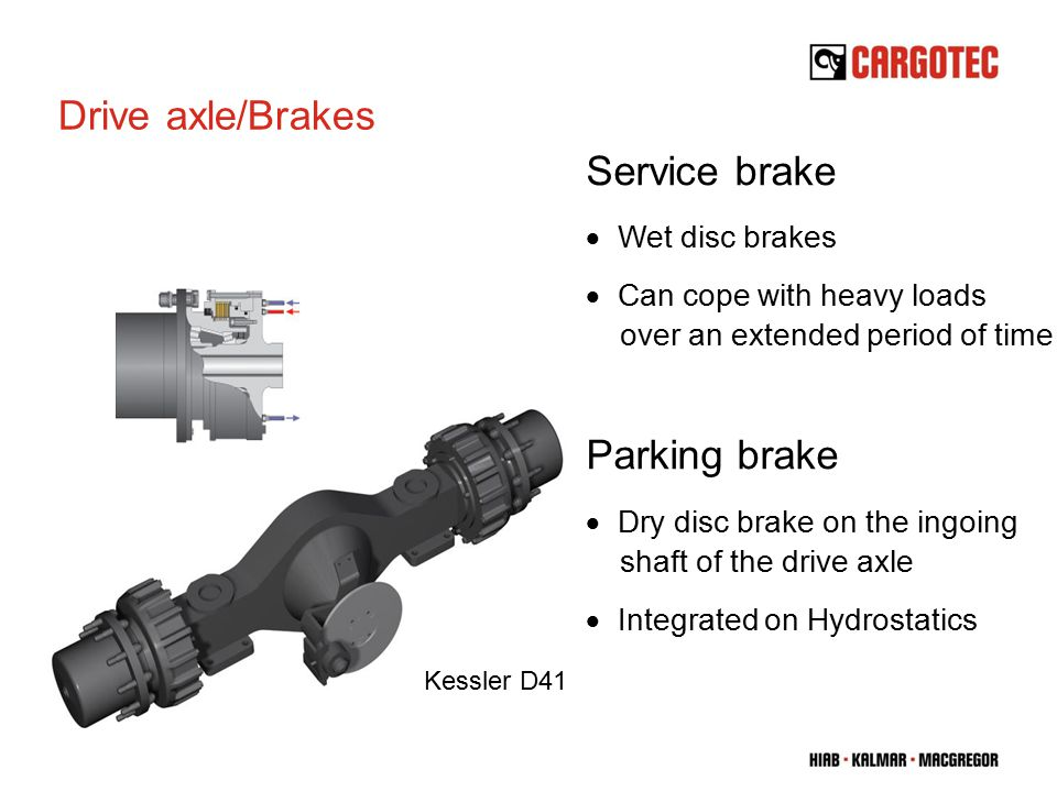 Drive axle/Brakes Service brake  Wet disc brakes  Can cope with heavy loads over an extended period of time Parking brake  Dry disc brake on the ingoing shaft of the drive axle  Integrated on Hydrostatics Kessler D41