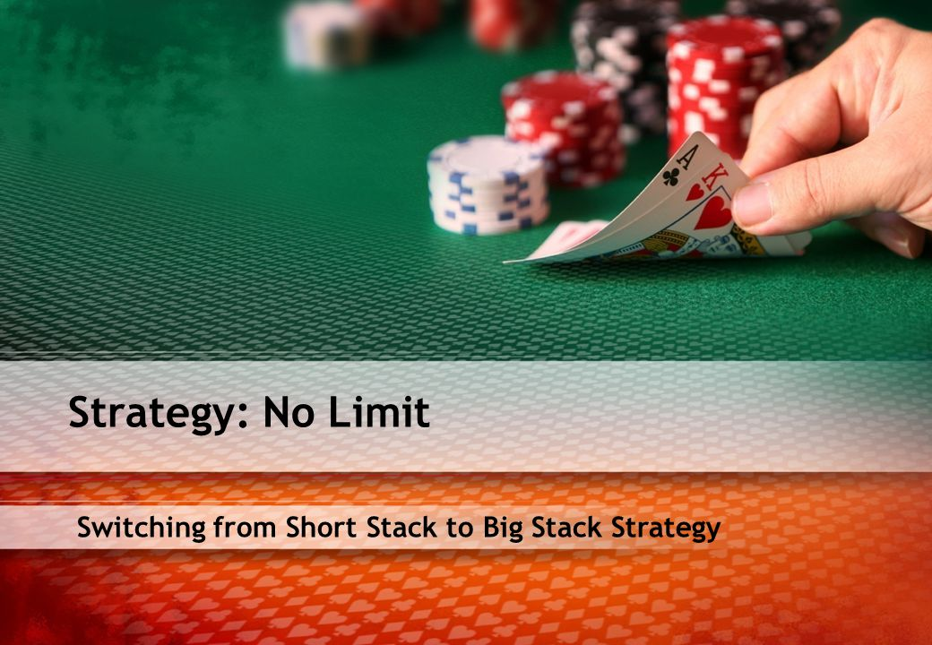 Switching from Short Stack to Big Stack Strategy Strategy: No Limit