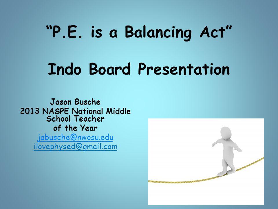 """P.E. is a Balancing Act"" Indo Board Presentation Jason Busche 2013 NASPE National Middle School Teacher of the Year jabusche@nwosu.edu ilovephysed@gm"