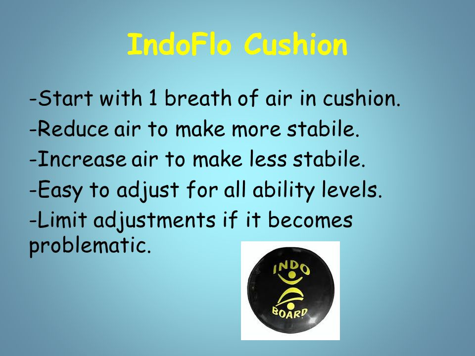 IndoFlo Cushion -Start with 1 breath of air in cushion. -Reduce air to make more stabile. -Increase air to make less stabile. -Easy to adjust for all
