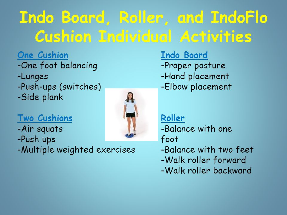 Indo Board with IdoFlo Cushion Balancing Balancing -1 foot/switch feet -2 feet -180 jumps -Sit on board Balancing with skill work -Bounce ball -Catch with partner -Juggling -Multiple weight lifts