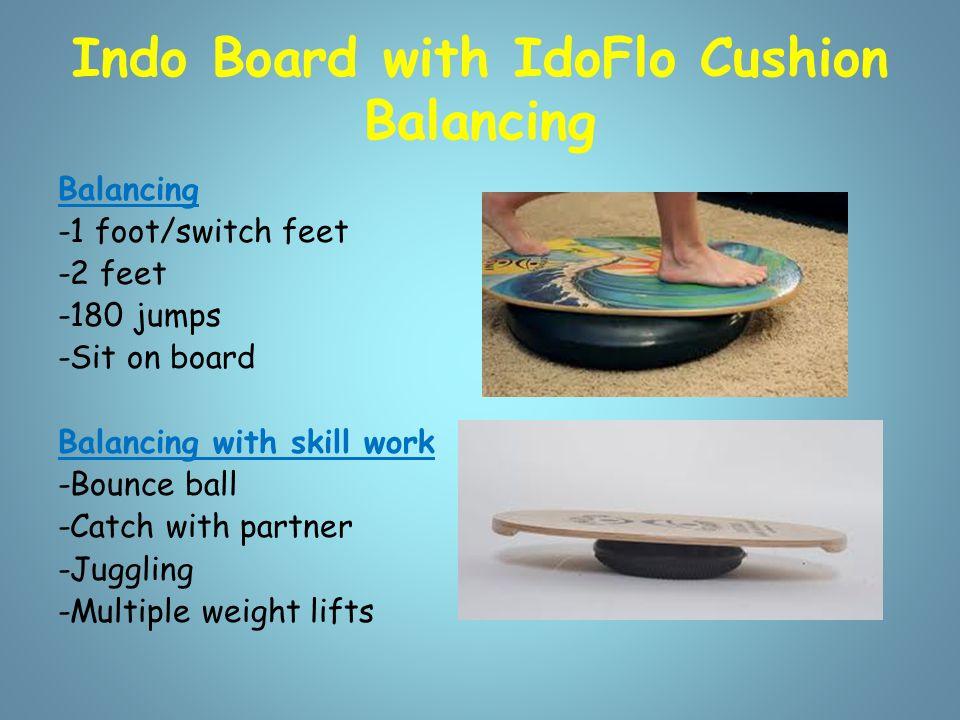 Indo Board with IdoFlo Cushion Balancing Balancing -1 foot/switch feet -2 feet -180 jumps -Sit on board Balancing with skill work -Bounce ball -Catch
