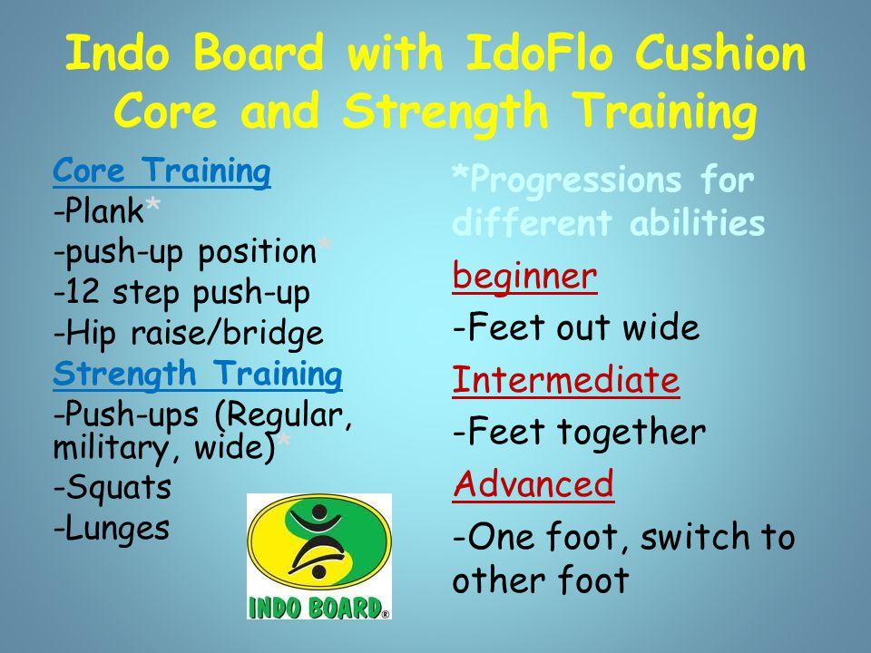 Indo Board with IdoFlo Cushion Core and Strength Training Core Training -Plank* -push-up position* -12 step push-up -Hip raise/bridge Strength Trainin
