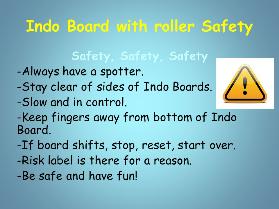 Indo Board with roller Safety Safety, Safety, Safety -Always have a spotter. -Stay clear of sides of Indo Boards. -Slow and in control. -Keep fingers