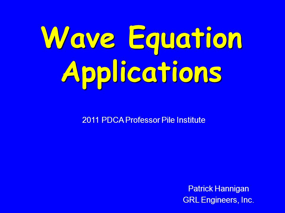 Wave Equation Applications 2011 PDCA Professor Pile Institute Patrick Hannigan GRL Engineers, Inc.