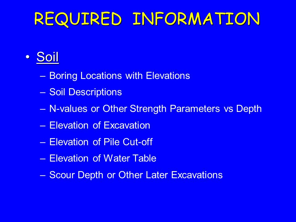 REQUIRED INFORMATION SoilSoil –Boring Locations with Elevations –Soil Descriptions –N-values or Other Strength Parameters vs Depth –Elevation of Excavation –Elevation of Pile Cut-off –Elevation of Water Table –Scour Depth or Other Later Excavations