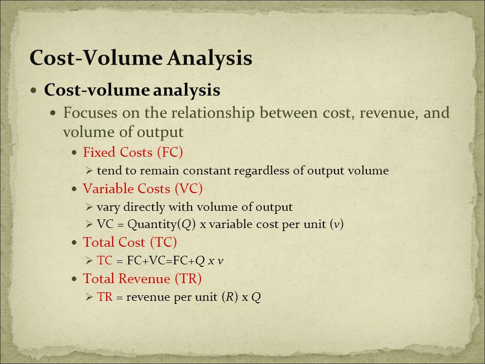 Cost-Volume Analysis Cost-volume analysis Focuses on the relationship between cost, revenue, and volume of output Fixed Costs (FC)  tend to remain constant regardless of output volume Variable Costs (VC)  vary directly with volume of output  VC = Quantity(Q) x variable cost per unit (v) Total Cost (TC)  TC = FC+VC=FC+Q x v Total Revenue (TR)  TR = revenue per unit (R) x Q