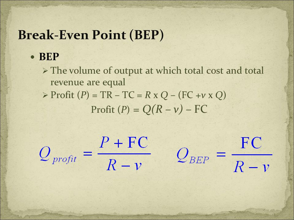 Break-Even Point (BEP) BEP  The volume of output at which total cost and total revenue are equal  Profit (P) = TR – TC = R x Q – (FC +v x Q) Profit (P) = Q(R – v) – FC