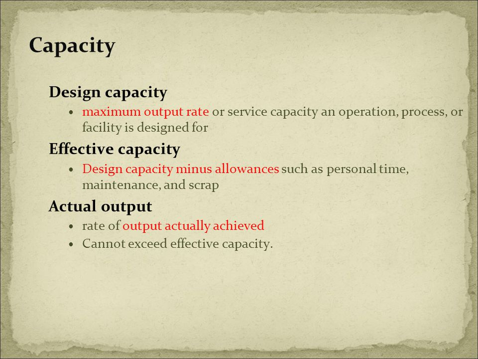 Capacity Design capacity maximum output rate or service capacity an operation, process, or facility is designed for Effective capacity Design capacity