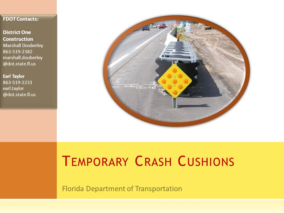 Florida Department of Transportation T EMPORARY C RASH C USHIONS FDOT Contacts: District One Construction Marshall Douberley 863-519-2382 marshall.dou