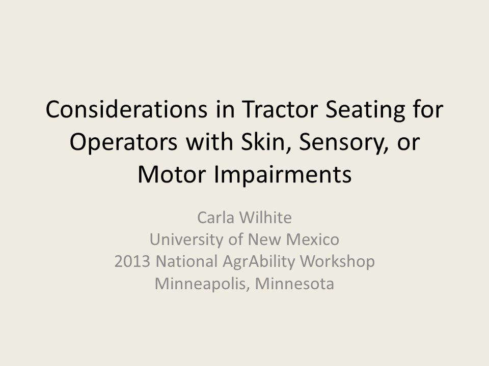 Considerations in Tractor Seating for Operators with Skin, Sensory, or Motor Impairments Carla Wilhite University of New Mexico 2013 National AgrAbility Workshop Minneapolis, Minnesota