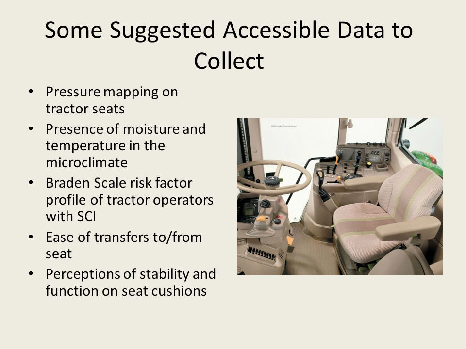 Some Suggested Accessible Data to Collect Pressure mapping on tractor seats Presence of moisture and temperature in the microclimate Braden Scale risk factor profile of tractor operators with SCI Ease of transfers to/from seat Perceptions of stability and function on seat cushions