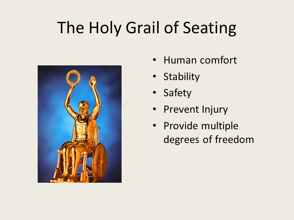 The Holy Grail of Seating Human comfort Stability Safety Prevent Injury Provide multiple degrees of freedom