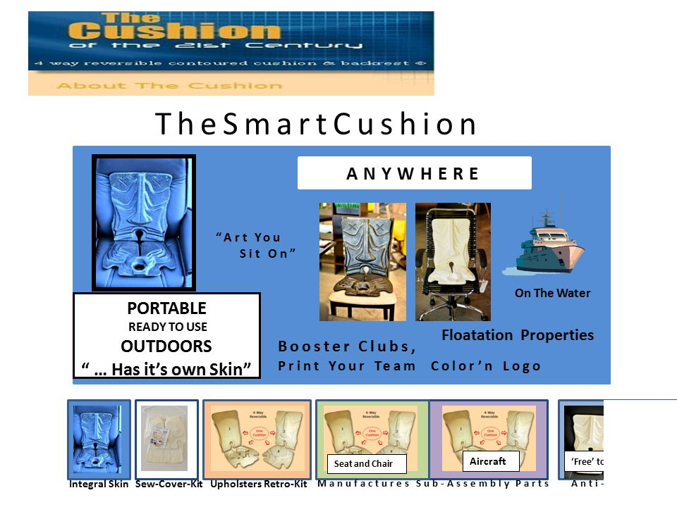 TheSmartCushion ANYWHERE PORTABLE READY TO USE OUTDOORS … Has it's own Skin On The Water Integral SkinSew-Cover-KitUpholsters Retro-Kit Manufactures Sub-Assembly PartsAnti-Microbial 'Free' to Burn Patients * Seat and Chair Aircraft There Booster Clubs, Print Your Team Color'n Logo Floatation Properties Art You Sit On