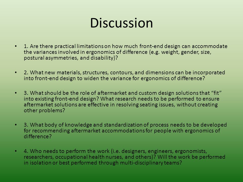 Discussion 1. Are there practical limitations on how much front-end design can accommodate the variances involved in ergonomics of difference (e.g. we