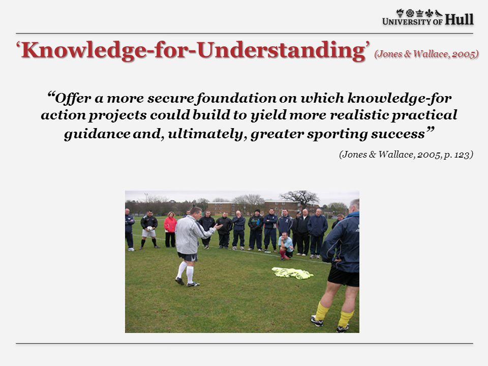 Offer a more secure foundation on which knowledge-for action projects could build to yield more realistic practical guidance and, ultimately, greater sporting success (Jones & Wallace, 2005, p.