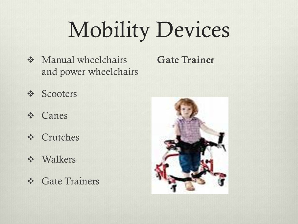 Mobility Devices  Manual wheelchairs and power wheelchairs  Scooters  Canes  Crutches  Walkers  Gate Trainers Gate Trainer