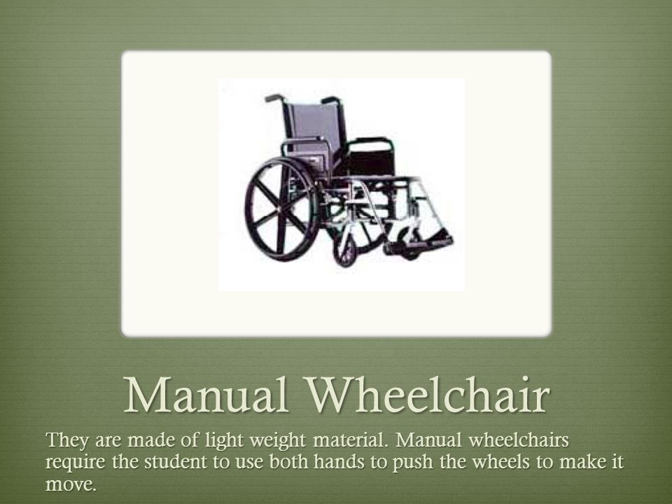 Manual Wheelchair They are made of light weight material. Manual wheelchairs require the student to use both hands to push the wheels to make it move.