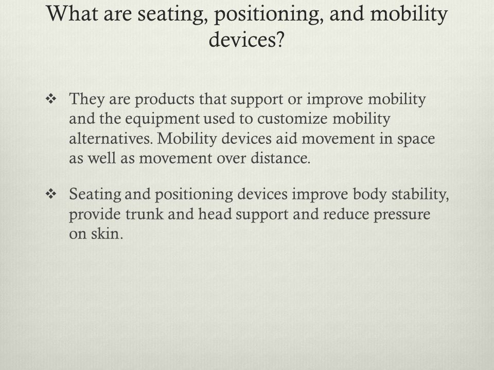 What are seating, positioning, and mobility devices?  They are products that support or improve mobility and the equipment used to customize mobility