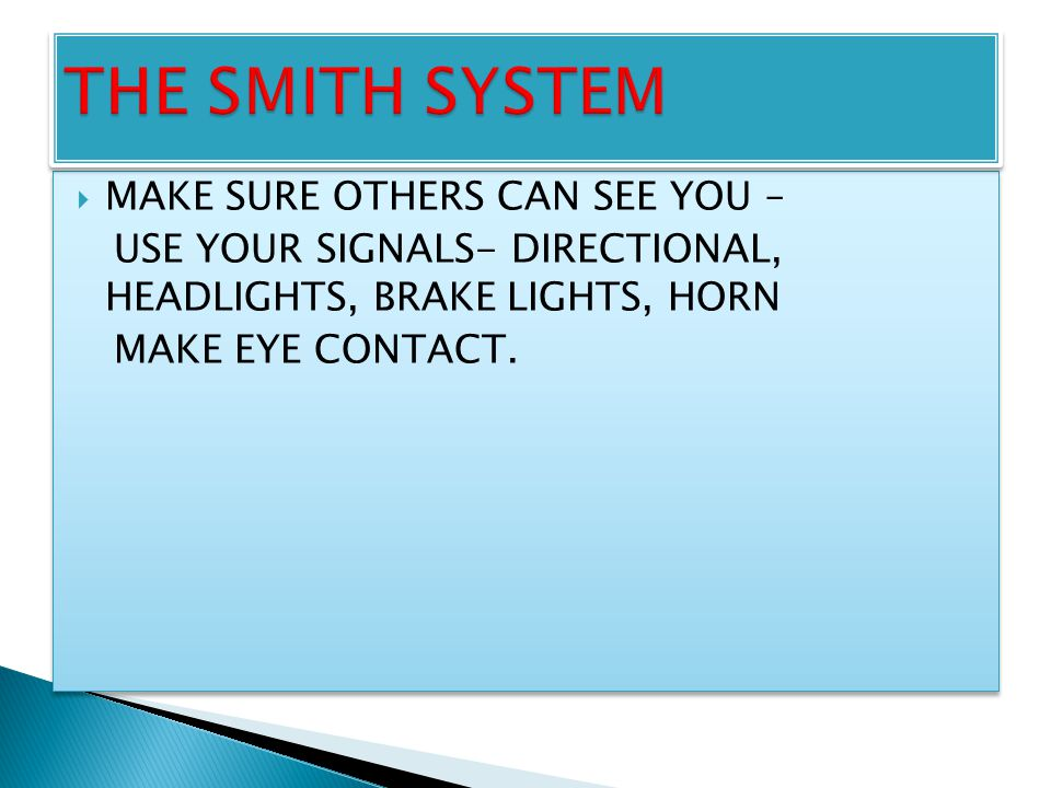  MAKE SURE OTHERS CAN SEE YOU – USE YOUR SIGNALS- DIRECTIONAL, HEADLIGHTS, BRAKE LIGHTS, HORN MAKE EYE CONTACT.