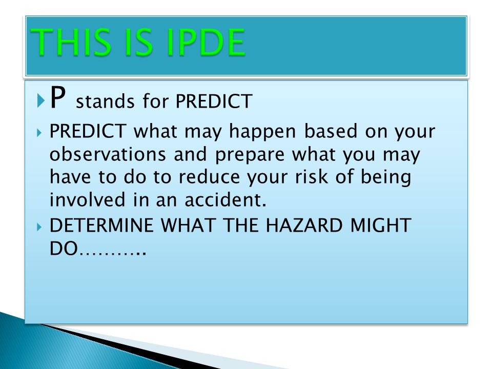  P stands for PREDICT  PREDICT what may happen based on your observations and prepare what you may have to do to reduce your risk of being involved in an accident.