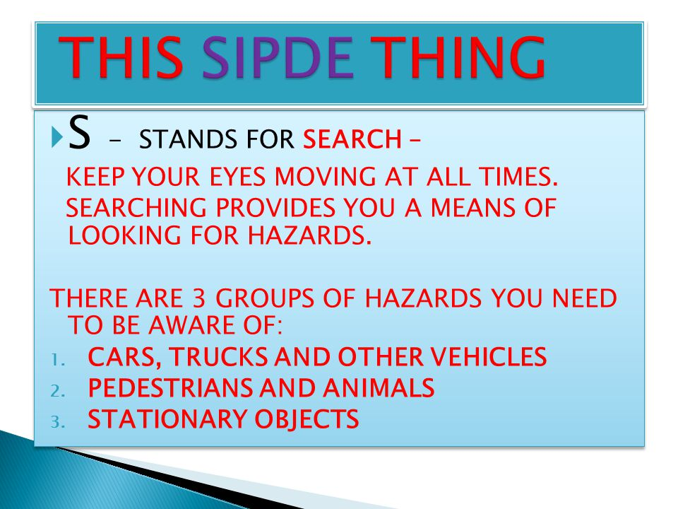  S - STANDS FOR SEARCH – KEEP YOUR EYES MOVING AT ALL TIMES. SEARCHING PROVIDES YOU A MEANS OF LOOKING FOR HAZARDS. THERE ARE 3 GROUPS OF HAZARDS YOU