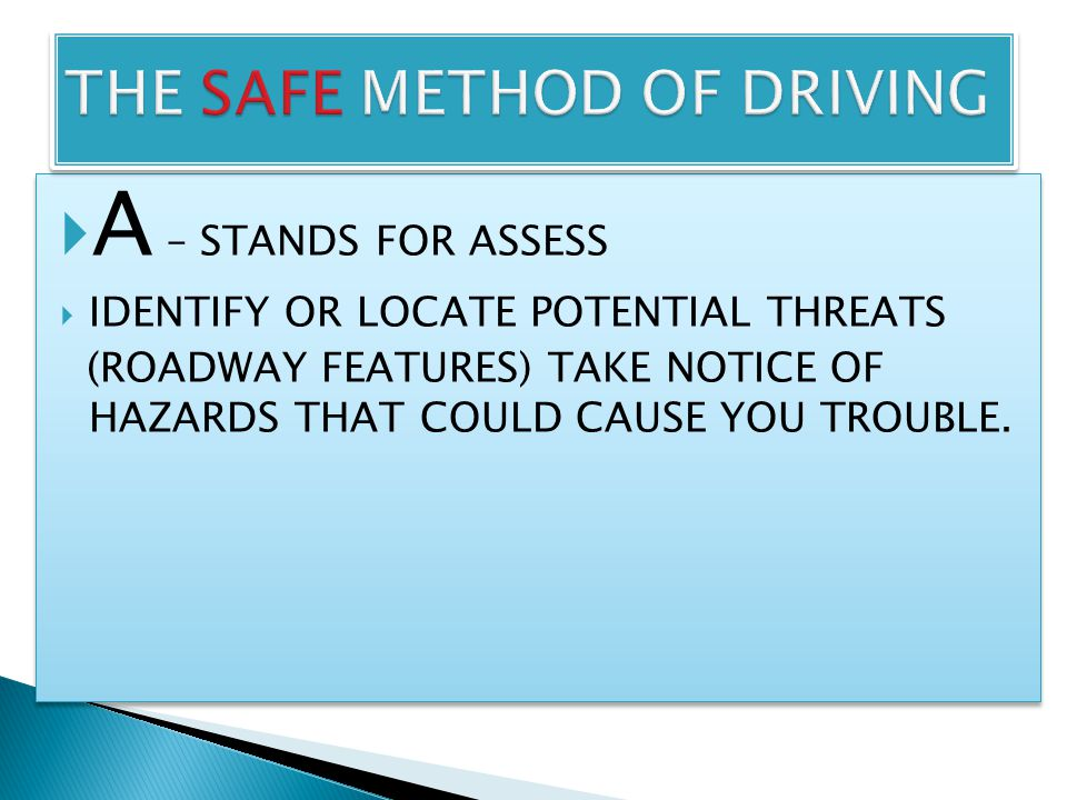  A – STANDS FOR ASSESS  IDENTIFY OR LOCATE POTENTIAL THREATS (ROADWAY FEATURES) TAKE NOTICE OF HAZARDS THAT COULD CAUSE YOU TROUBLE.  A – STANDS FO