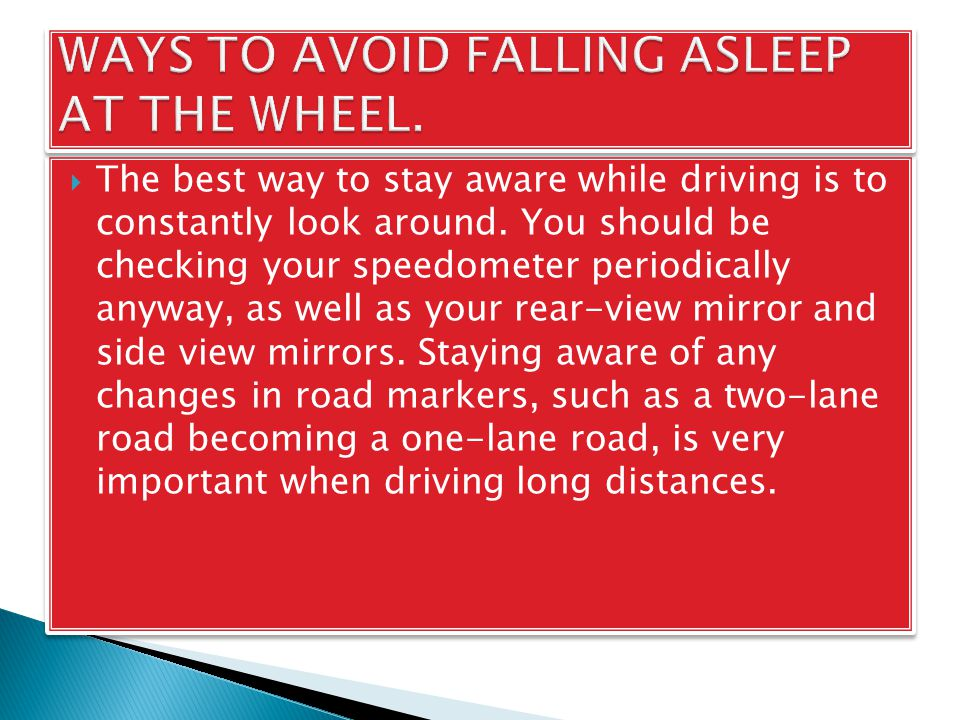  The best way to stay aware while driving is to constantly look around. You should be checking your speedometer periodically anyway, as well as your