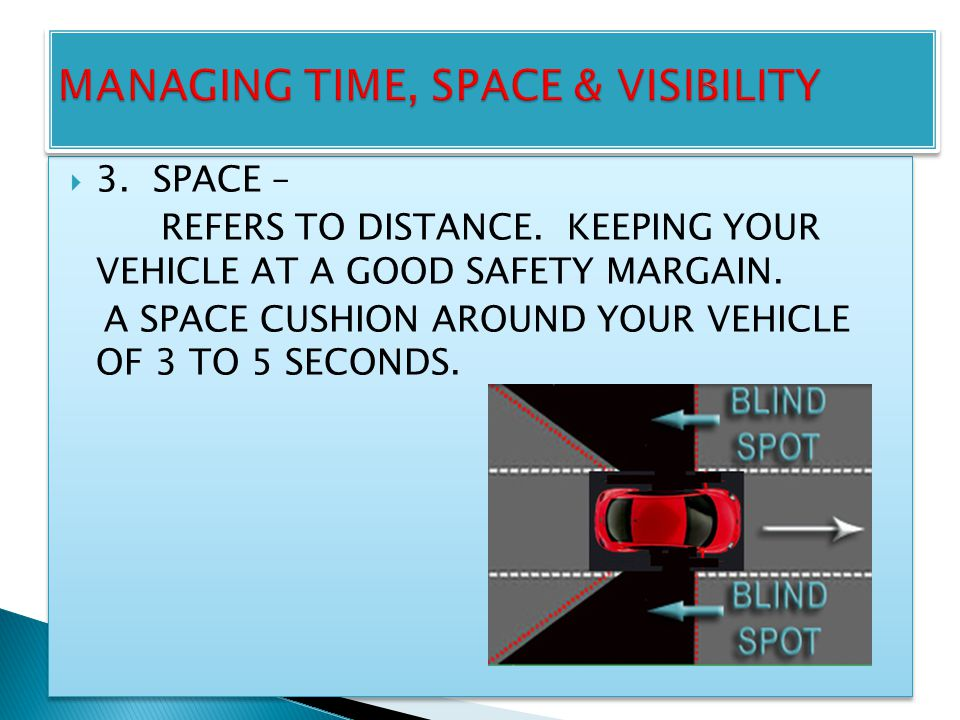 3. SPACE – REFERS TO DISTANCE. KEEPING YOUR VEHICLE AT A GOOD SAFETY MARGAIN. A SPACE CUSHION AROUND YOUR VEHICLE OF 3 TO 5 SECONDS. 33. SPACE – R