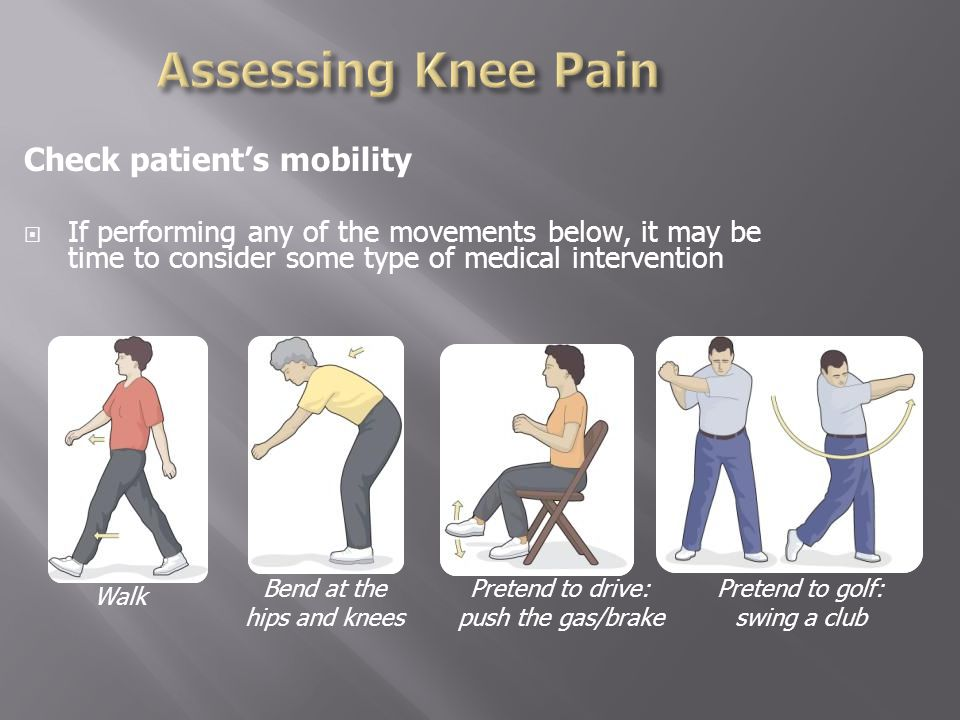 Check patient's mobility  If performing any of the movements below, it may be time to consider some type of medical intervention Walk Bend at the hips and knees Pretend to drive: push the gas/brake Pretend to golf: swing a club
