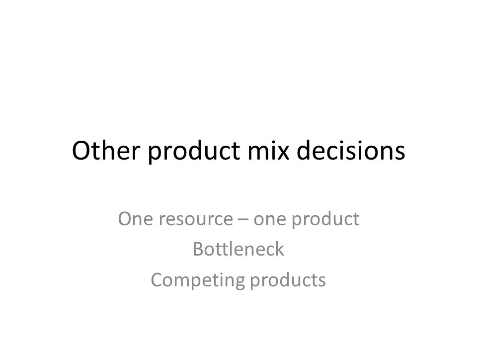 Other product mix decisions One resource – one product Bottleneck Competing products