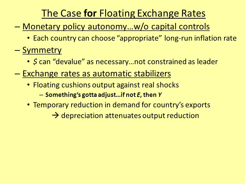 The Case for Floating Exchange Rates – Monetary policy autonomy…w/o capital controls Each country can choose appropriate long-run inflation rate – Symmetry $ can devalue as necessary…not constrained as leader – Exchange rates as automatic stabilizers Floating cushions output against real shocks – Something's gotta adjust…if not E, then Y Temporary reduction in demand for country's exports  depreciation attenuates output reduction