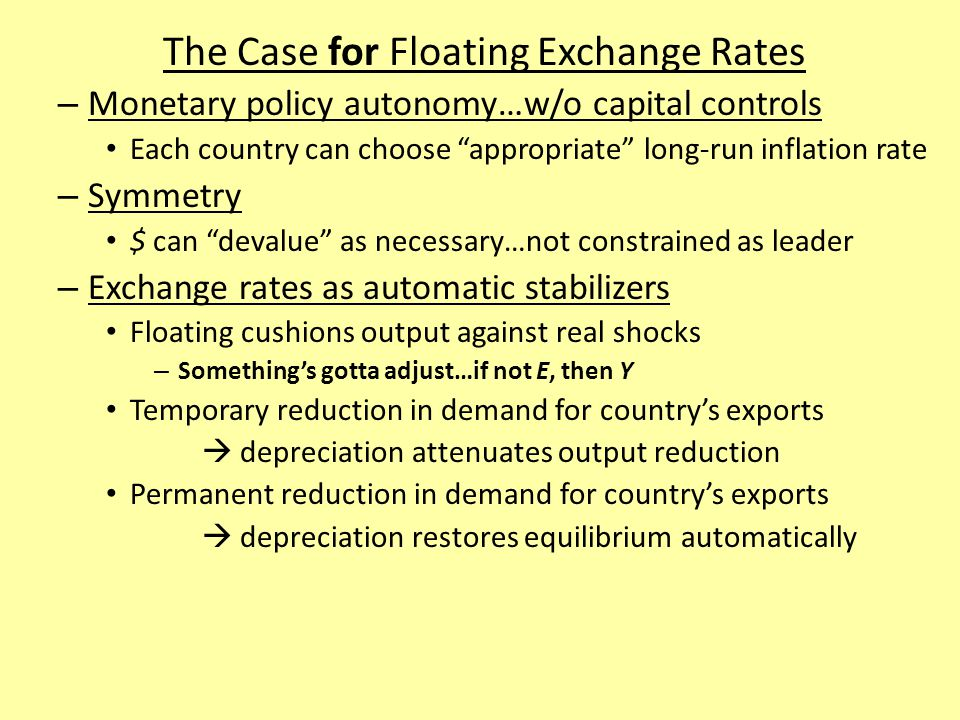 The Case for Floating Exchange Rates – Monetary policy autonomy…w/o capital controls Each country can choose appropriate long-run inflation rate – Symmetry $ can devalue as necessary…not constrained as leader – Exchange rates as automatic stabilizers Floating cushions output against real shocks – Something's gotta adjust…if not E, then Y Temporary reduction in demand for country's exports  depreciation attenuates output reduction Permanent reduction in demand for country's exports  depreciation restores equilibrium automatically