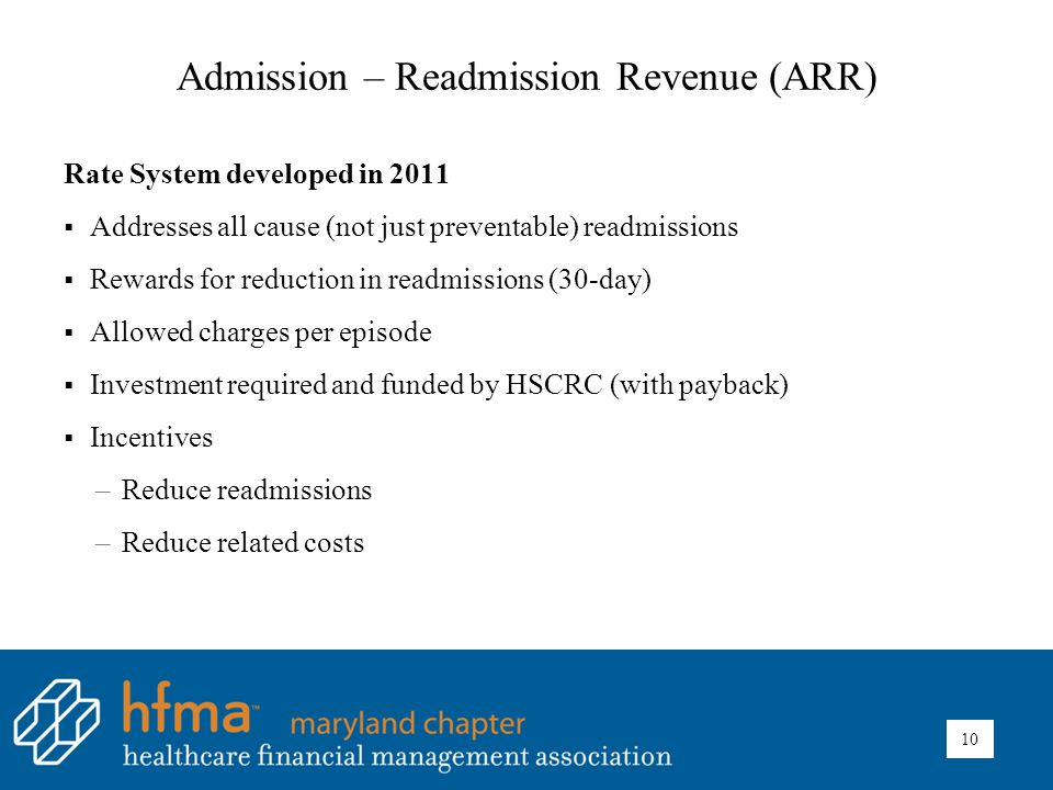 Admission – Readmission Revenue (ARR) Rate System developed in 2011  Addresses all cause (not just preventable) readmissions  Rewards for reduction in readmissions (30-day)  Allowed charges per episode  Investment required and funded by HSCRC (with payback)  Incentives –Reduce readmissions –Reduce related costs 10