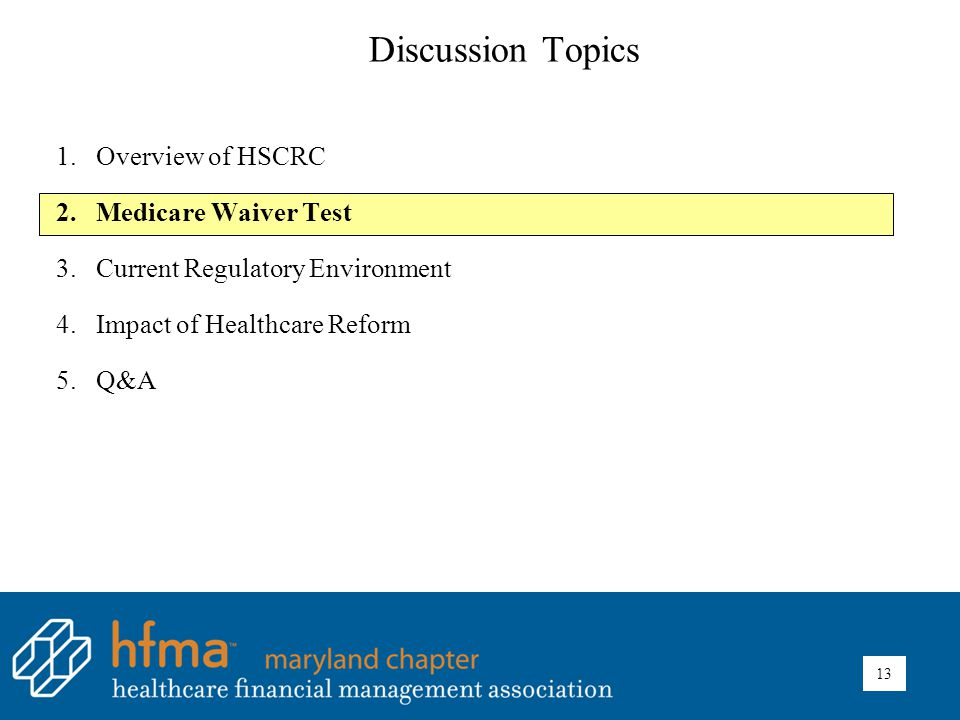 Discussion Topics 1.Overview of HSCRC 2.Medicare Waiver Test 3.Current Regulatory Environment 4.Impact of Healthcare Reform 5.Q&A 13