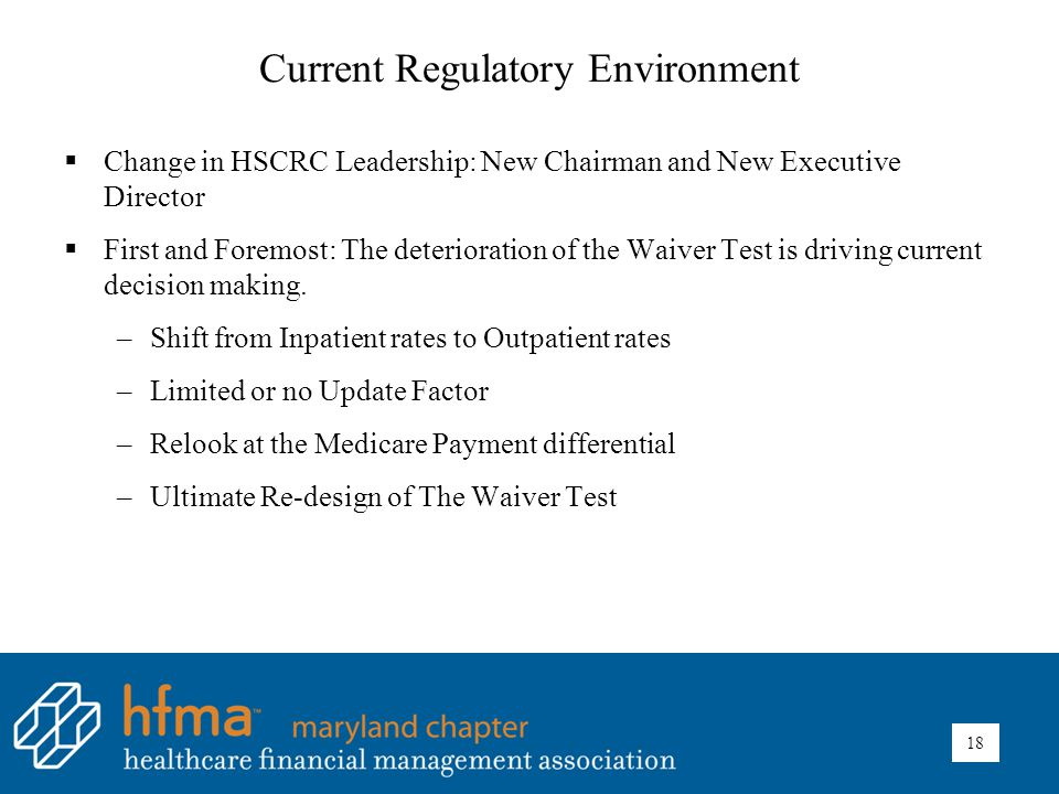 Current Regulatory Environment  Change in HSCRC Leadership: New Chairman and New Executive Director  First and Foremost: The deterioration of the Waiver Test is driving current decision making.