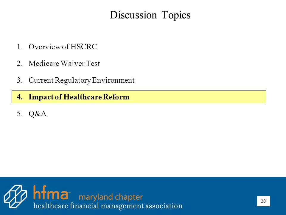 Discussion Topics 1.Overview of HSCRC 2.Medicare Waiver Test 3.Current Regulatory Environment 4.Impact of Healthcare Reform 5.Q&A 20
