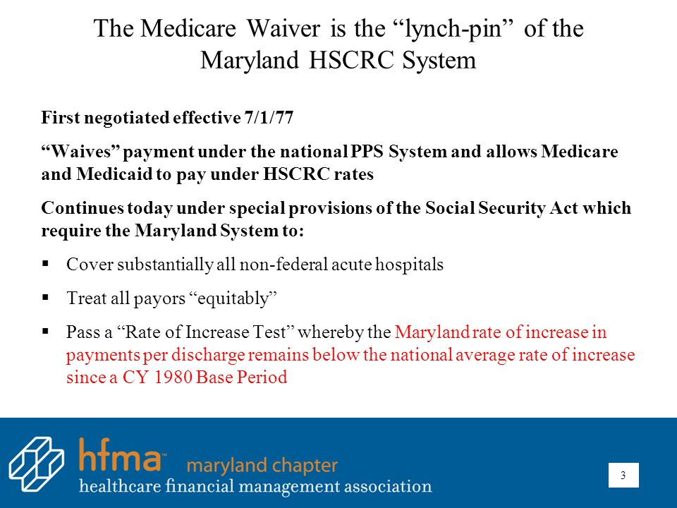 The Medicare Waiver is the lynch-pin of the Maryland HSCRC System First negotiated effective 7/1/77 Waives payment under the national PPS System and allows Medicare and Medicaid to pay under HSCRC rates Continues today under special provisions of the Social Security Act which require the Maryland System to:  Cover substantially all non-federal acute hospitals  Treat all payors equitably  Pass a Rate of Increase Test whereby the Maryland rate of increase in payments per discharge remains below the national average rate of increase since a CY 1980 Base Period 3