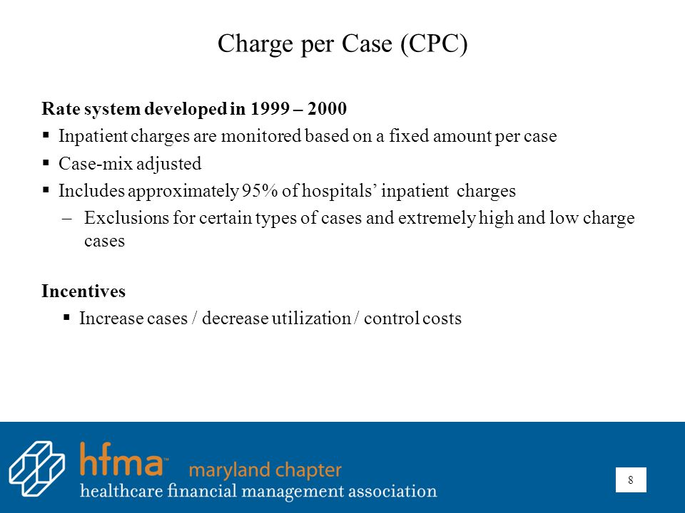 Charge per Case (CPC) Rate system developed in 1999 – 2000  Inpatient charges are monitored based on a fixed amount per case  Case-mix adjusted  Includes approximately 95% of hospitals' inpatient charges –Exclusions for certain types of cases and extremely high and low charge cases Incentives  Increase cases / decrease utilization / control costs 8