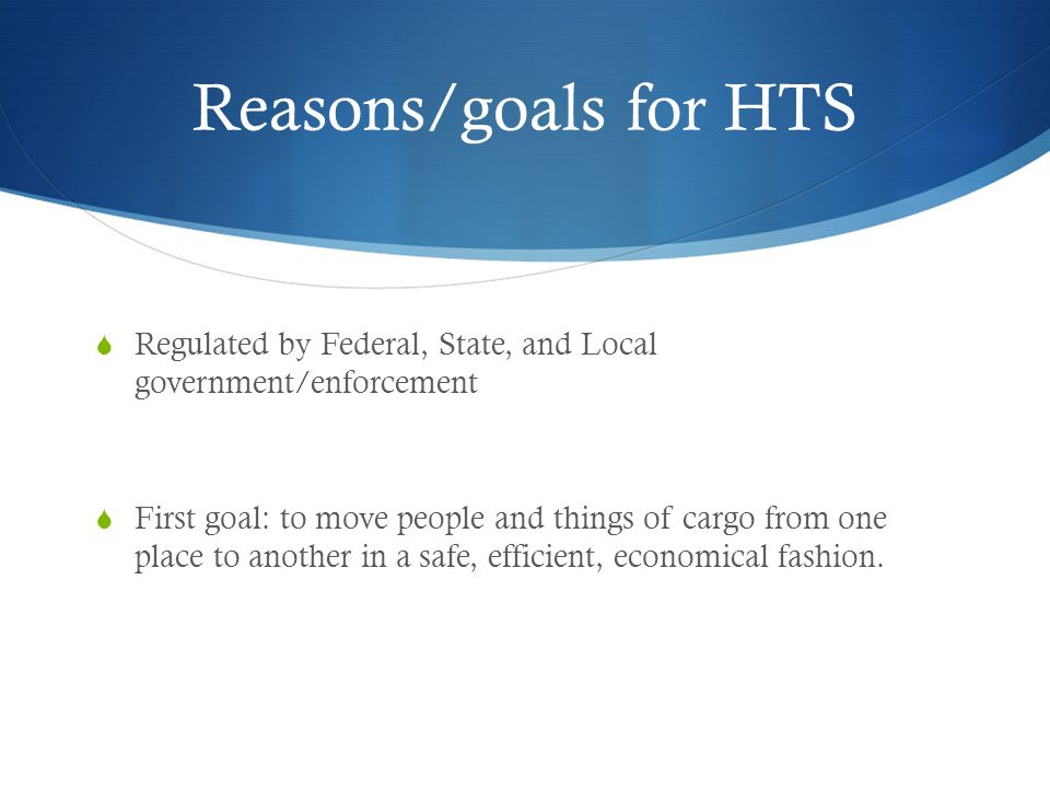 Reasons/goals for HTS  Regulated by Federal, State, and Local government/enforcement  First goal: to move people and things of cargo from one place to another in a safe, efficient, economical fashion.